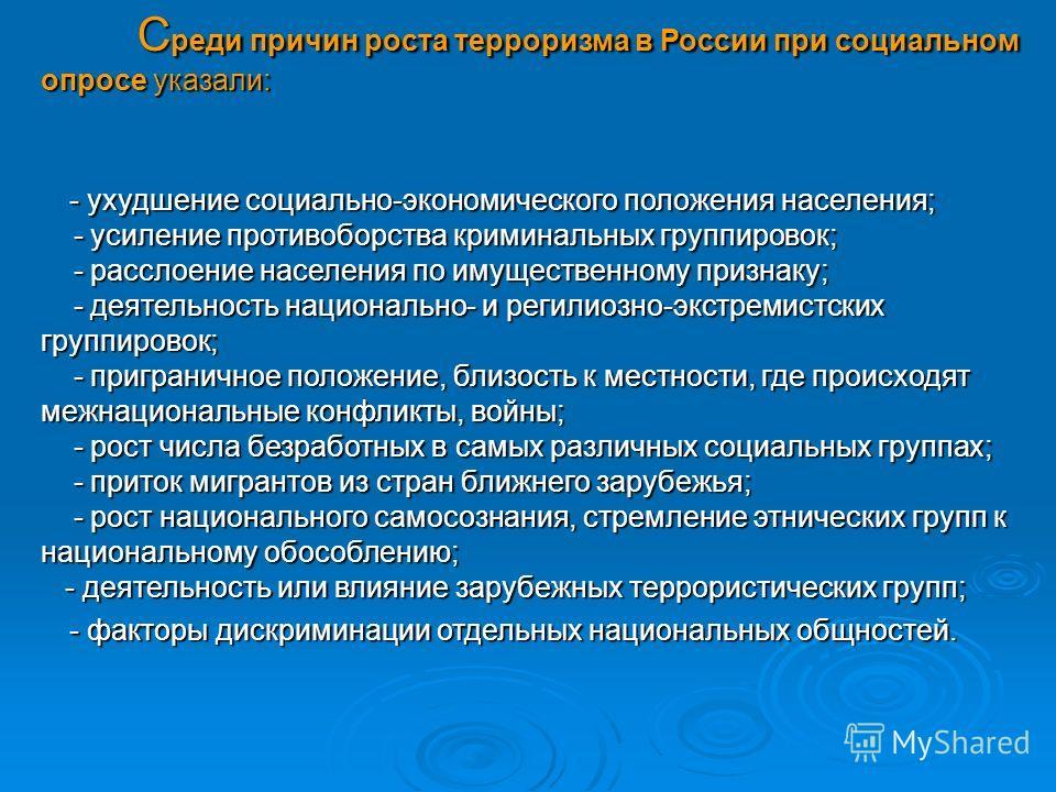 С реди причин роста терроризма в России при социальном опросе указали: - ухудшение социально-экономического положения населения; - усиление противоборства криминальных группировок; - расслоение населения по имущественному признаку; - деятельность нац