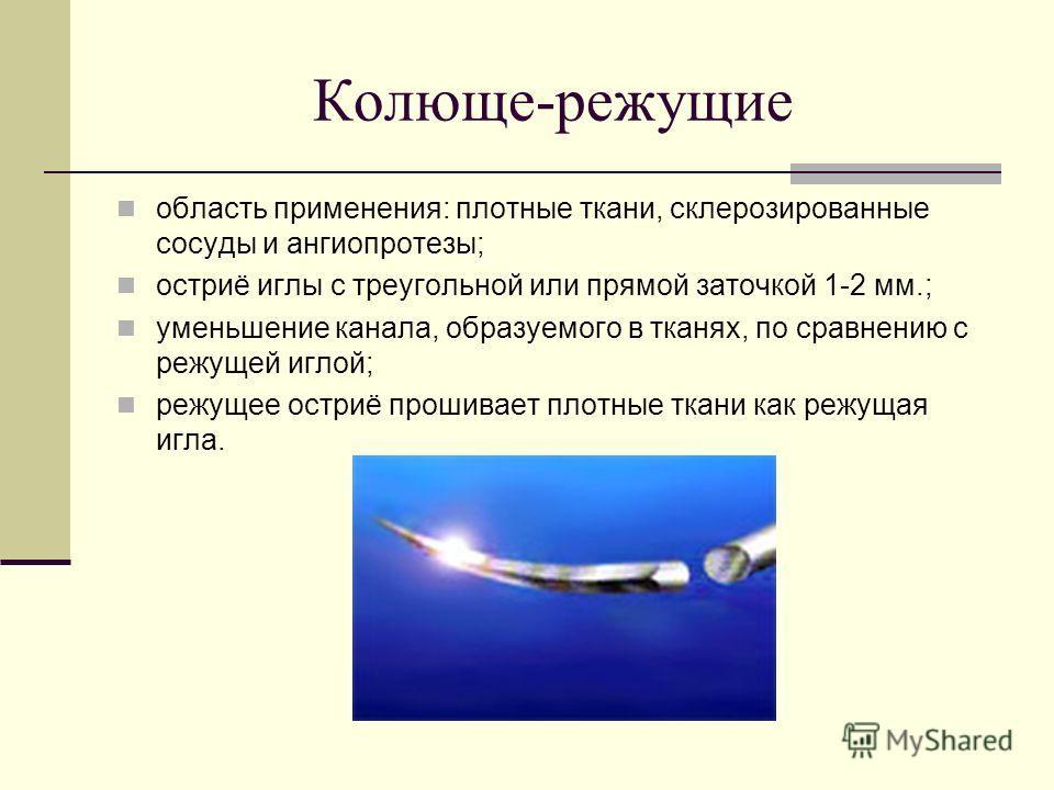 Колюще-режущие область применения: плотные ткани, склерозированные сосуды и ангио протезы; остриё иглы с треугольной или прямой заточкой 1-2 мм.; уменьшение канала, образуемого в тканях, по сравнению с режущей иглой; режущее остриё прошивает плотные