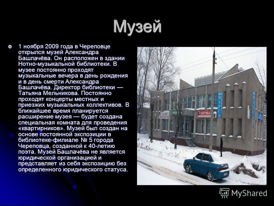 Музей 1 ноября 2009 года в Череповце открылся музей Александра Башлачёва. Он расположен в здании Нотно-музыкальной библиотеки. В музее постоянно проходят музыкальные вечера в день рождения и в день смерти Александра Башлачёва. Директор библиотеки Тат