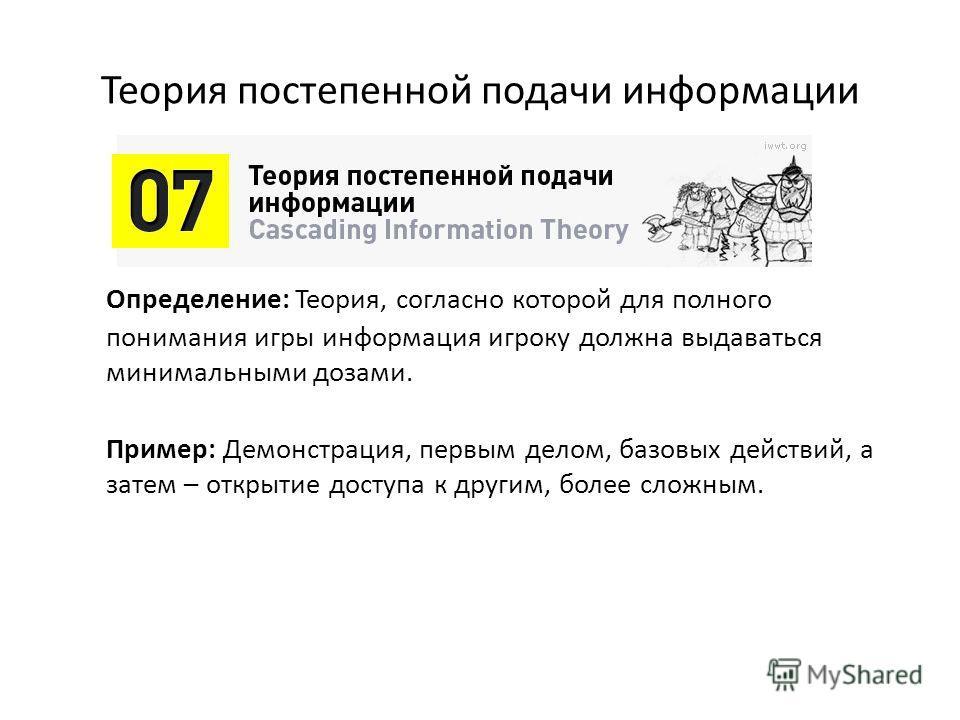 Теория постепенной подачи информации Определение: Теория, согласно которой для полного понимания игры информация игроку должна выдаваться минимальными дозами. Пример: Демонстрация, первым делом, базовых действий, а затем – открытие доступа к другим,