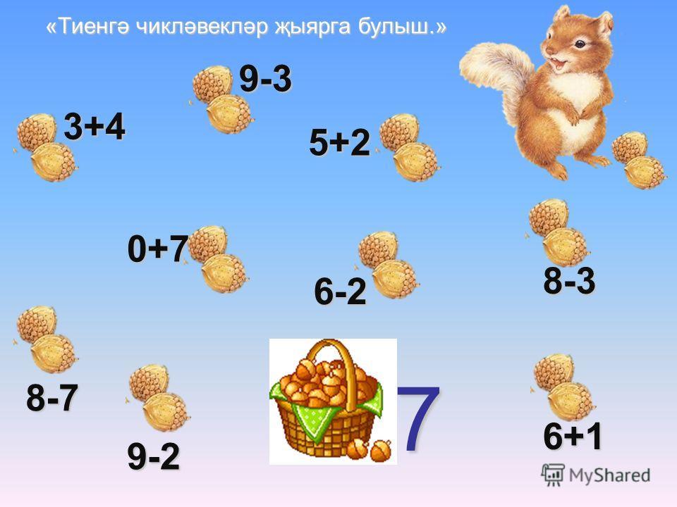 «Тиенгә чикләвекләр җыярга булыш.» 7 3+4 9-3 5+2 0+7 8-7 8-3 9-2 6+1 6-2