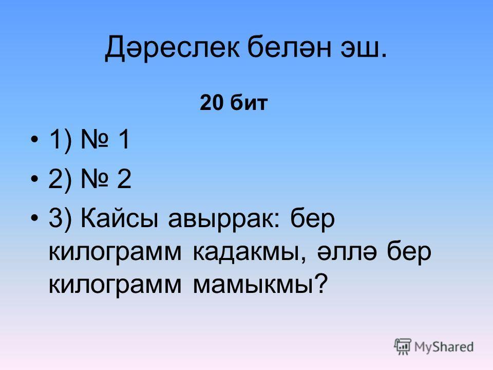 Дәреслек белән эш. 20 бит 1) 1 2) 2 3) Кайсы авыррак: бер килограмм кадакмы, әллә бер килограмм мамыкмы?