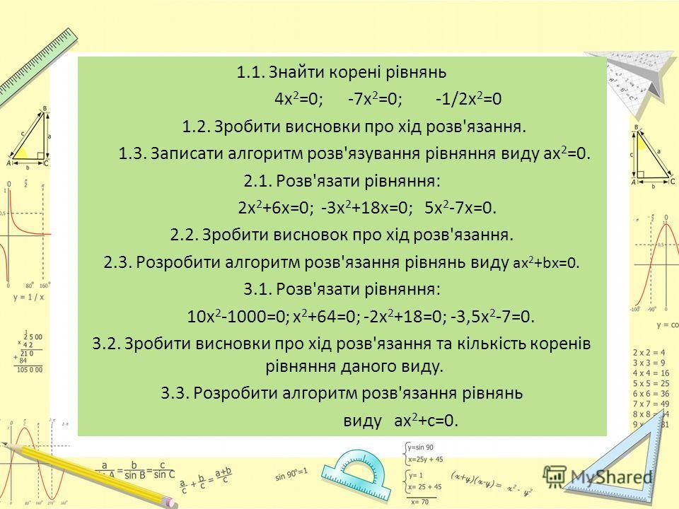 1.1. Знайти корені рівнянь 4 х 2 =0; -7 х 2 =0; -1/2 х 2 =0 1.2. Зробити висновки про хід розв'язання. 1.3. Записати алгоритм розв'язування рівняння виду ах 2 =0. 2.1. Розв'язати рівняння: 2 х 2 +6 х=0; -3 х 2 +18 х=0; 5 х 2 -7 х=0. 2.2. Зробити висн