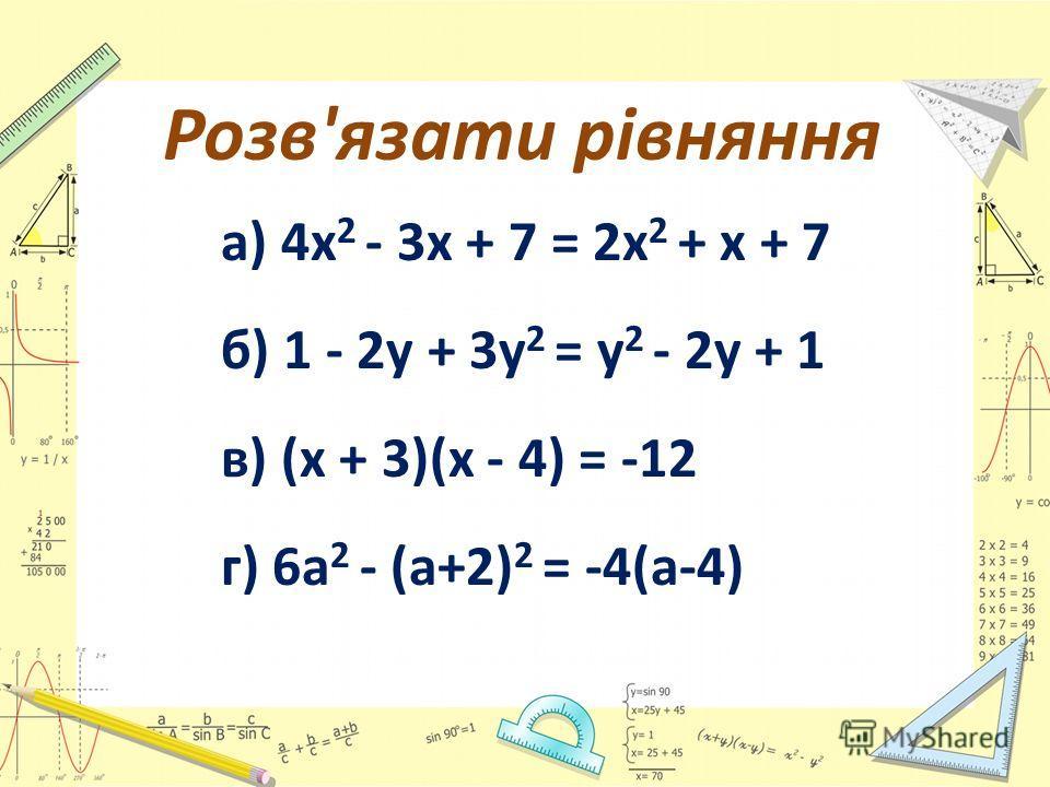 Розв'язати рівняння а) 4 х 2 - 3 х + 7 = 2 х 2 + х + 7 б) 1 - 2 у + 3 у 2 = у 2 - 2 у + 1 в) (х + 3)(х - 4) = -12 г) 6 а 2 - (а+2) 2 = -4(а-4)