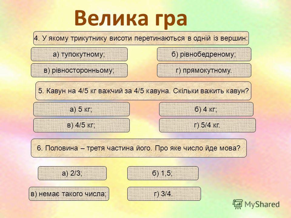 Велика гра 4. У якому трикутнику висоти перетинаються в одній із вершин: а) тупокутному;б) рівнобедреному; в) рівносторонньому;г) прямокутному. 5. Кавун на 4/5 кг важчий за 4/5 кавуна. Скільки важить кавун? а) 5 кг;б) 4 кг; в) 4/5 кг;г) 5/4 кг. г) 3/