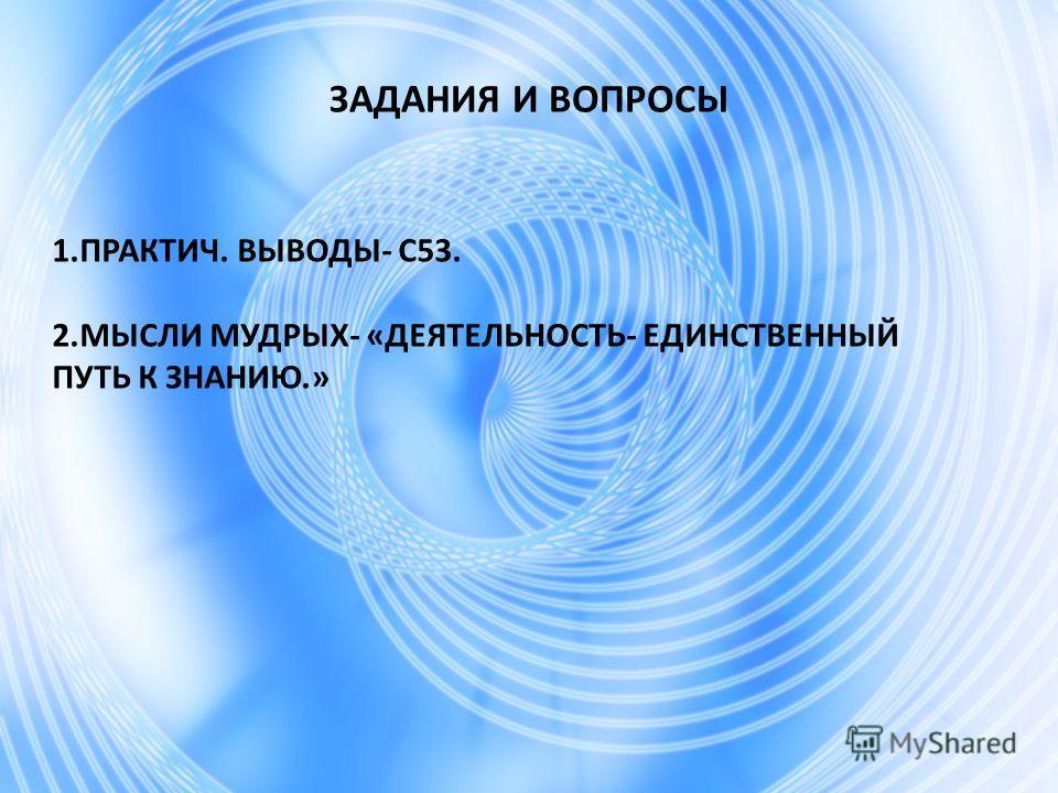ЗАДАНИЯ И ВОПРОСЫ 1.ПРАКТИЧ. ВЫВОДЫ- С53. 2. МЫСЛИ МУДРЫХ- «ДЕЯТЕЛЬНОСТЬ- ЕДИНСТВЕННЫЙ ПУТЬ К ЗНАНИЮ.»