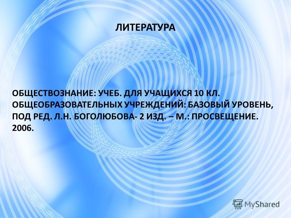 ЛИТЕРАТУРА ОБЩЕСТВОЗНАНИЕ: УЧЕБ. ДЛЯ УЧАЩИХСЯ 10 КЛ. ОБЩЕОБРАЗОВАТЕЛЬНЫХ УЧРЕЖДЕНИЙ: БАЗОВЫЙ УРОВЕНЬ, ПОД РЕД. Л.Н. БОГОЛЮБОВА- 2 ИЗД. – М.: ПРОСВЕЩЕНИЕ. 2006.