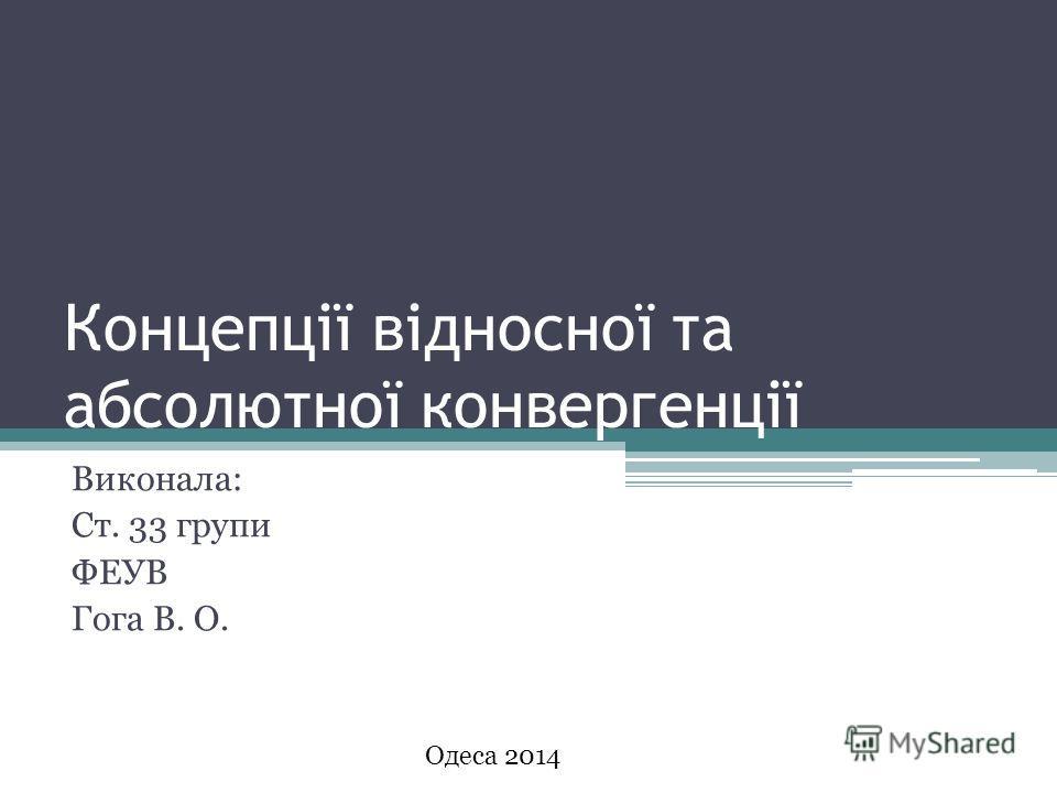 Концепції відносної та абсолютної конвергенції Виконала: Ст. 33 группи ФЕУВ Гога В. О. Одеса 2014