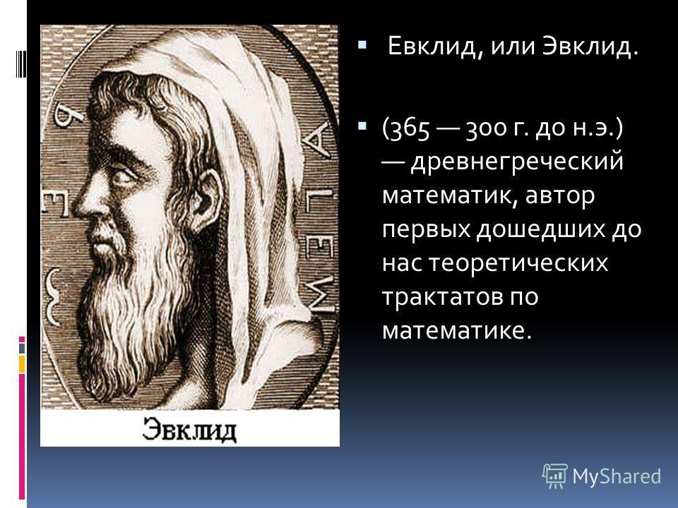 Евклид, или Эвклид. (365 300 г. до н.э.) древнегреческий математик, автор первых дошедших до нас теоретических трактатов по математике.