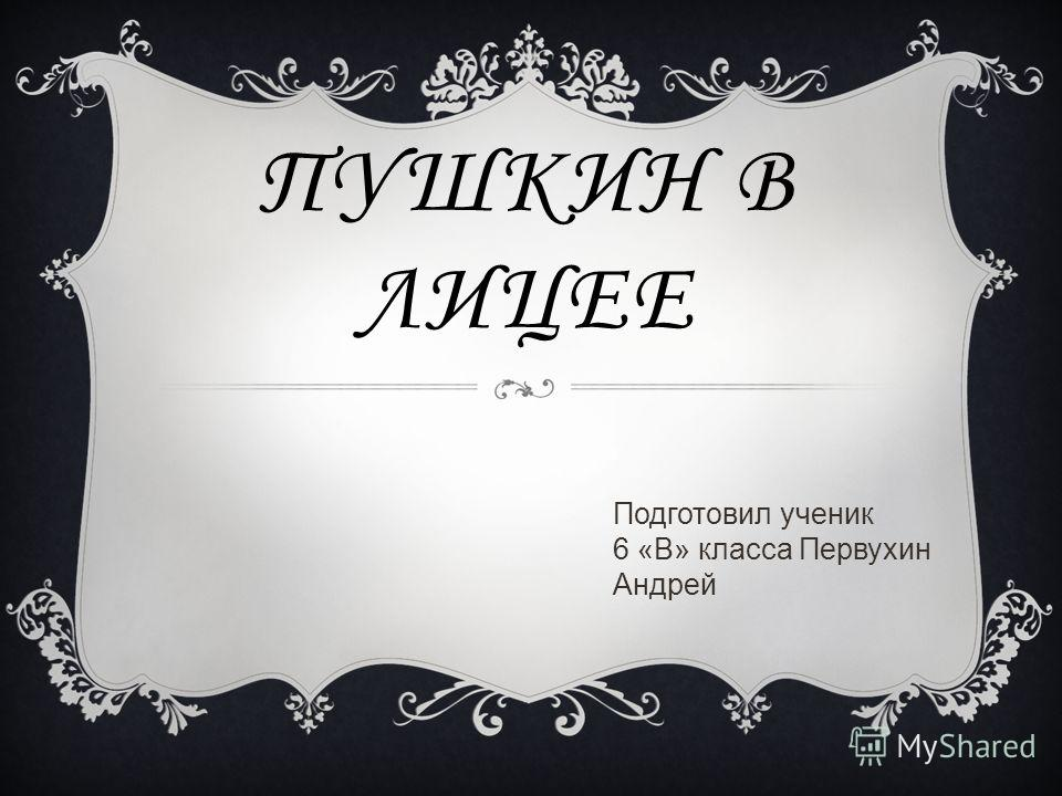 ПУШКИН В ЛИЦЕЕ Подготовил ученик 6 «В» класса Первухин Андрей