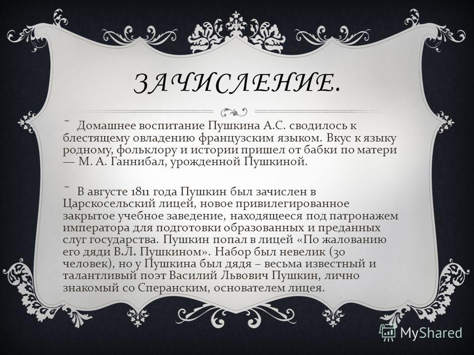 ЗАЧИСЛЕНИЕ. ~ Домашнее воспитание Пушкина А. С. сводилось к блестящему овладению французским языком. Вкус к языку родному, фольклору и истории пришел от бабки по матери М. А. Ганнибал, урожденной Пушкиной. ~ В августе 1811 года Пушкин был зачислен в