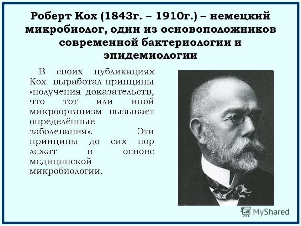 Роберт Кох (1843 г. – 1910 г.) – немецкий микробиолог, один из основоположников современной бактериологии и эпидемиологии В своих публикациях Кох выработал принципы «получения доказательств, что тот или иной микроорганизм вызывает определённые заболе