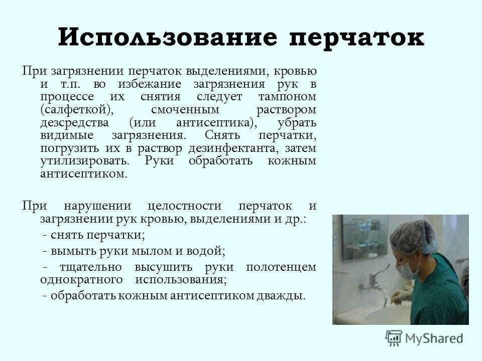 Использование перчаток При загрязнении перчаток выделениями, кровью и т.п. во избежание загрязнения рук в процессе их снятия следует тампоном (салфеткой), смоченным раствором дезсредства (или антисептика), убрать видимые загрязнения. Снять перчатки,