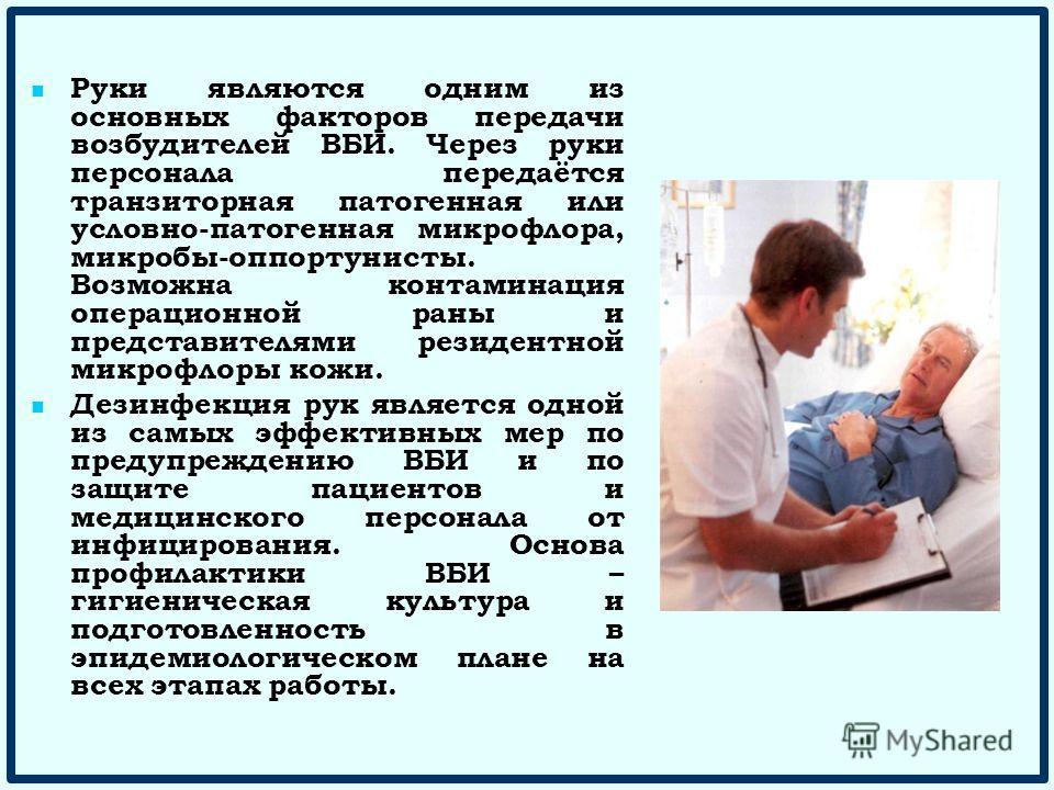 Руки являются одним из основных факторов передачи возбудителей ВБИ. Через руки персонала передаётся транзиторная патогенная или условно-патогенная микрофлора, микробы-оппортунисты. Возможна контаминация операционной раны и представителями резидентной