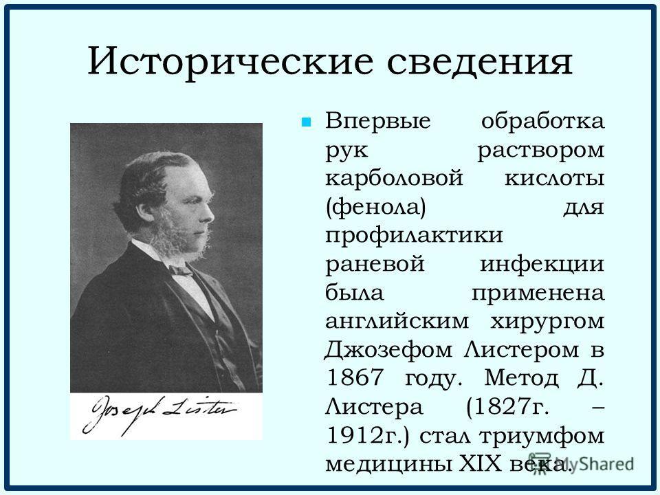 Исторические сведения Впервые обработка рук раствором карболовой кислоты (фенола) для профилактики раневой инфекции была применена английским хирургом Джозефом Листером в 1867 году. Метод Д. Листера (1827 г. – 1912 г.) стал триумфом медицины XIX века