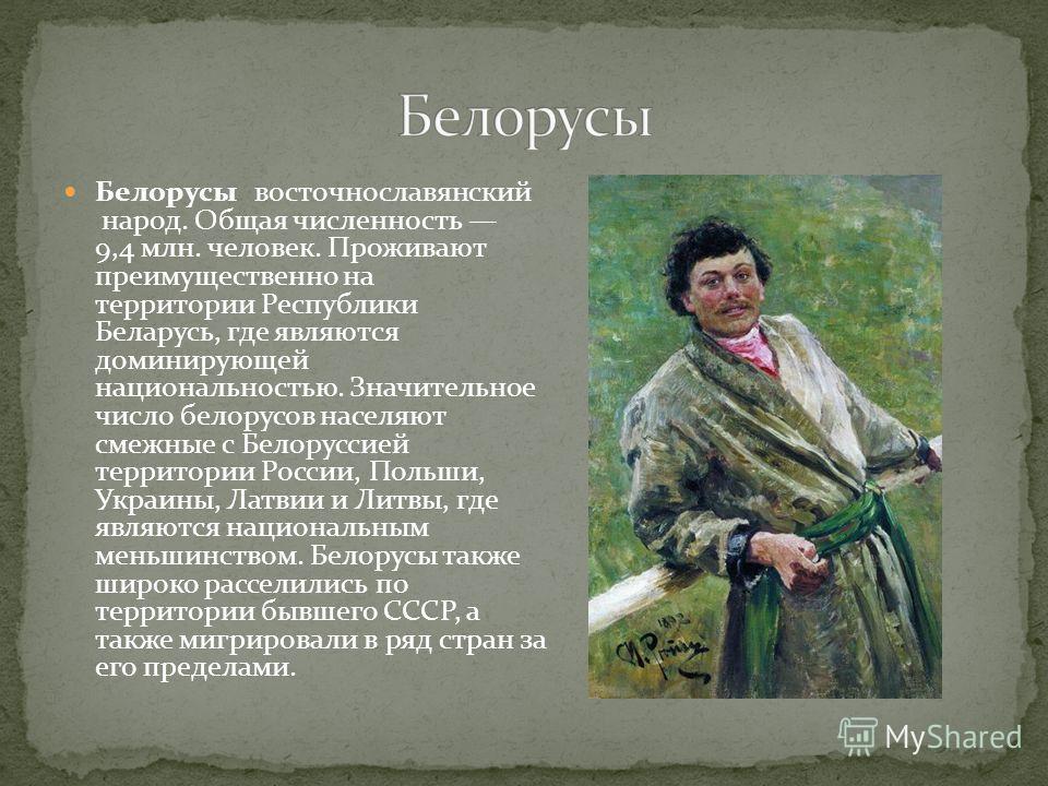 Белорусы восточнославянский народ. Общая численность 9,4 млн. человек. Проживают преимущественно на территории Республики Беларусь, где являются доминирующей национальностью. Значительное число белорусов населяют смежные с Белоруссией территории Росс