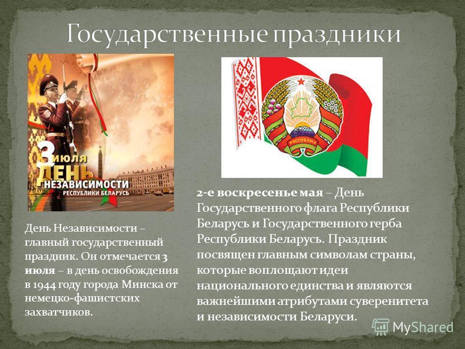День Независимости – главный государственный праздник. Он отмечается 3 июля – в день освобождения в 1944 году города Минска от немецко-фашистских захватчиков. 2-е воскресенье мая – День Государственного флага Республики Беларусь и Государственного ге