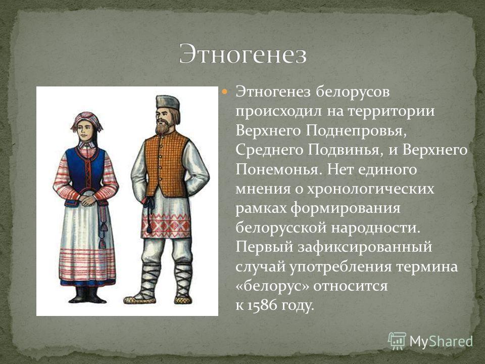 Этногенез белорусов происходил на территории Верхнего Поднепровья, Среднего Подвинья, и Верхнего Понемонья. Нет единого мнения о хронологических рамках формирования белорусской народности. Первый зафиксированный случай употребления термина «белорус»