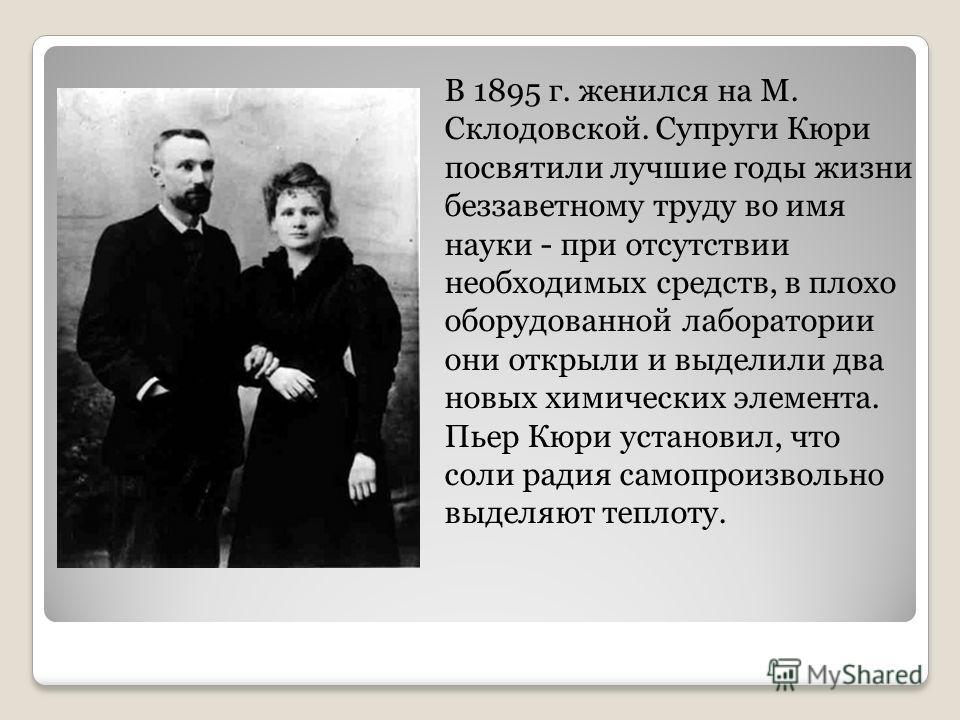 В 1895 г. женился на М. Склодовской. Супруги Кюри посвятили лучшие годы жизни беззаветному труду во имя науки - при отсутствии необходимых средств, в плохо оборудованной лаборатории они открыли и выделили два новых химических элемента. Пьер Кюри уста