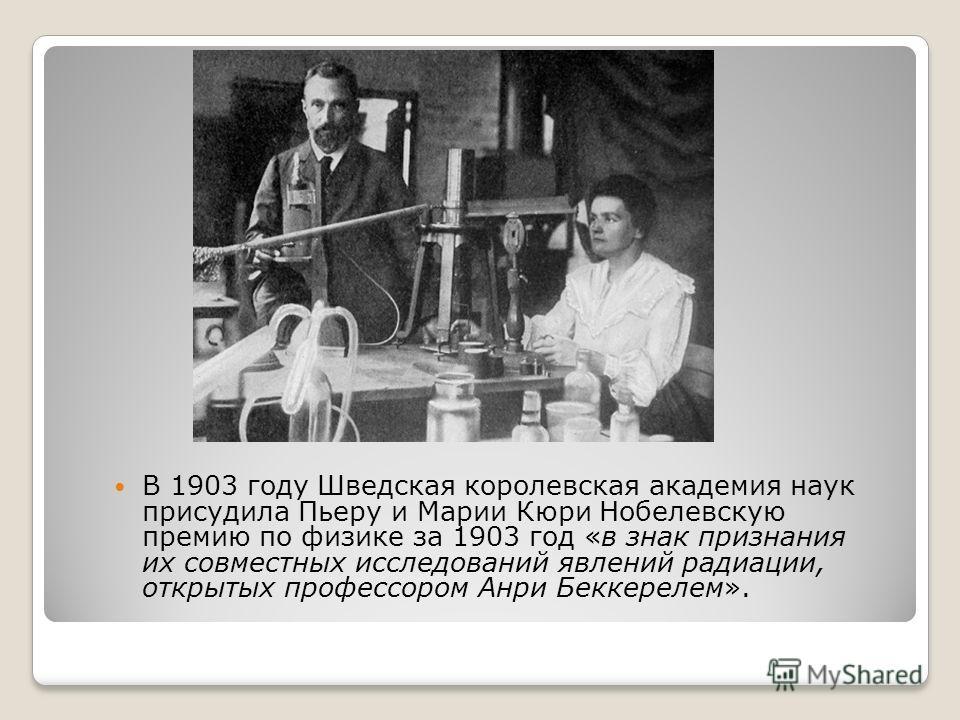 В 1903 году Шведская королевская академия наук присудила Пьеру и Марии Кюри Нобелевскую премию по физике за 1903 год «в знак признания их совместных исследований явлений радиации, открытых профессором Анри Беккерелем».