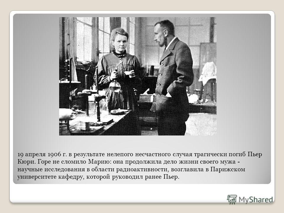 19 апреля 1906 г. в результате нелепого несчастного случая трагически погиб Пьер Кюри. Горе не сломило Марию: она продолжила дело жизни своего мужа - научные исследования в области радиоактивности, возглавила в Парижском университете кафедру, которой