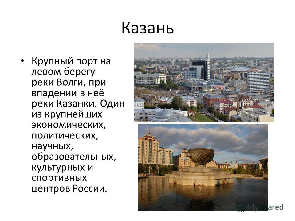 Казань Крупный порт на левом берегу реки Волги, при впадении в неё реки Казанки. Один из крупнейших экономических, политических, научных, образовательных, культурных и спортивных центров России.