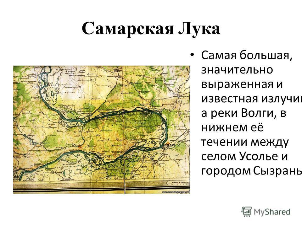 Самарская Лука Самая большая, значительно выраженная и известная излучин а реки Волги, в нижнем её течении между селом Усолье и городом Сызрань.