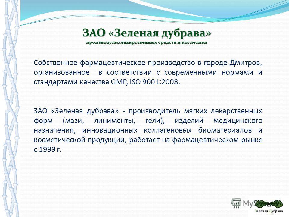 Собственное фармацевтическое производство в городе Дмитров, организованное в соответствии с современными нормами и стандартами качества GMP, ISO 9001:2008. ЗАО «Зеленая дубрава» - производитель мягких лекарственных форм (мази, линименты, гели), издел