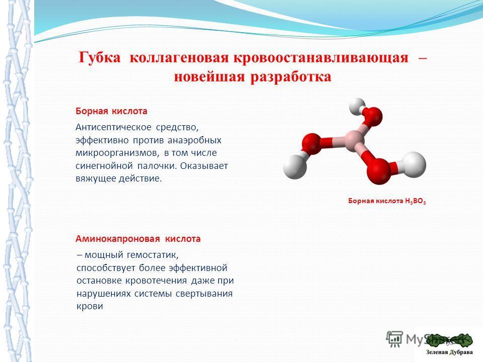 Борная кислота H 3 BO 3 Борная кислота Антисептическое средство, эффективно против анаэробных микроорганизмов, в том числе синегнойной палочки. Оказывает вяжущее действие. Аминокапроновая кислота – мощный гемостатик, способствует более эффективной ос