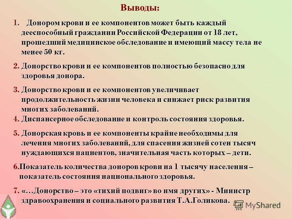 Выводы : 1. Донором крови и ее компонентов может быть каждый дееспособный гражданин Российской Федерации от 18 лет, дееспособный гражданин Российской Федерации от 18 лет, прошедший медицинское обследование и имеющий массу тела не прошедший медицинско