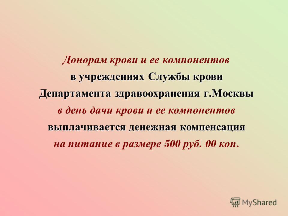 Донорам крови и ее компонентов в учреждениях Службы крови Департамента здравоохранения г. Москвы выплачивается денежная компенсация в день дачи крови и ее компонентов выплачивается денежная компенсация на питание в размере 500 руб. 00 коп.