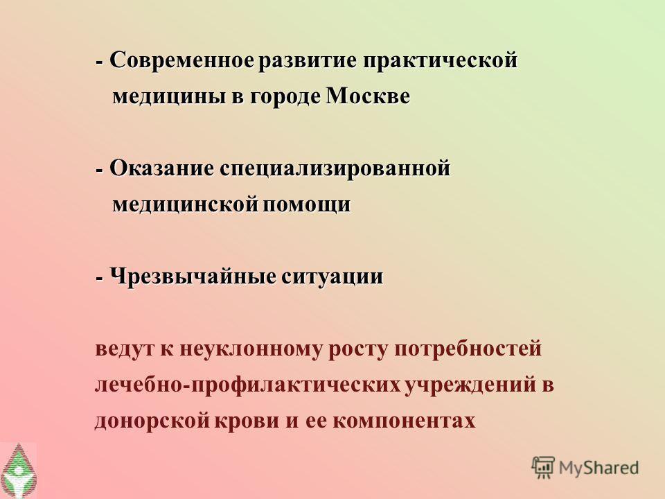 - Современное развитие практической медицины в городе Москве медицины в городе Москве - Оказание специализированной медицинской помощи медицинской помощи - Чрезвычайные ситуации ведут к неуклонному росту потребностей лечебно - профилактических учрежд