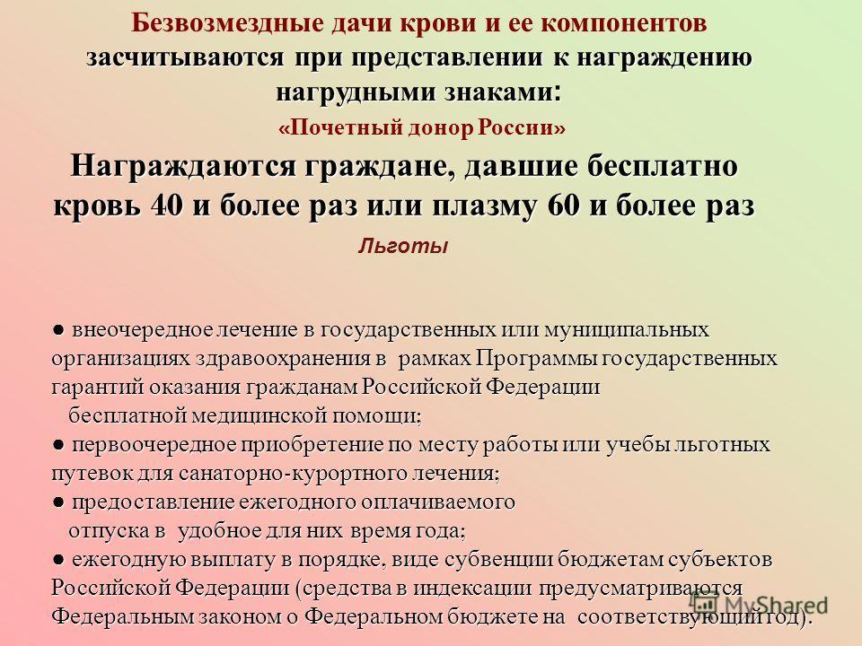 Безвозмездные дачи крови и ее компонентов засчитываются при представлении к награждению нагрудными знаками: « Почетный донор России » Награждаются граждане, давшие бесплатно кровь 40 и более раз или плазму 60 и более раз Льготы внеочередное лечение в