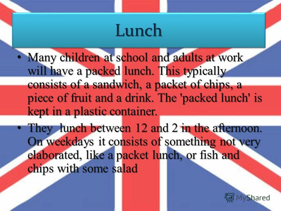 LunchLunch Many children at school and adults at work will have a packed lunch. This typically consists of a sandwich, a packet of chips, a piece of fruit and a drink. The 'packed lunch' is kept in a plastic container.Many children at school and adul