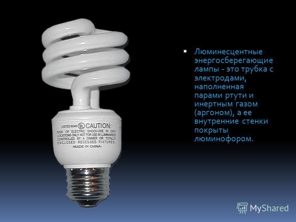 Люминесцентные энергосберегающие лампы - это трубка с электродами, наполненная парами ртути и инертным газом (аргоном), а ее внутренние стенки покрыты люминофором.