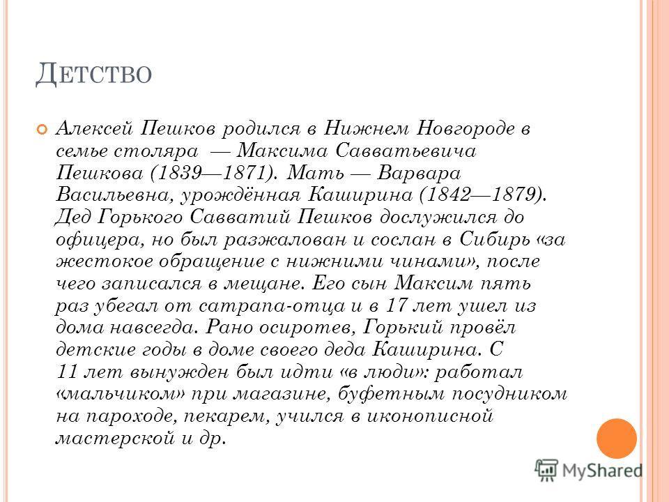 Д ЕТСТВО Алексей Пешков родился в Нижнем Новгороде в семье столяра Максима Савватьевича Пешкова (18391871). Мать Варвара Васильевна, урождённая Каширина (18421879). Дед Горького Савватий Пешков дослужился до офицера, но был разжалован и сослан в Сиби