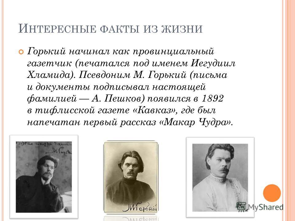 И НТЕРЕСНЫЕ ФАКТЫ ИЗ ЖИЗНИ Горький начинал как провинциальный газетчик (печатался под именем Иегудиил Хламида). Псевдоним М. Горький (письма и документы подписывал настоящей фамилией А. Пешков) появился в 1892 в тифлисской газете «Кавказ», где был на
