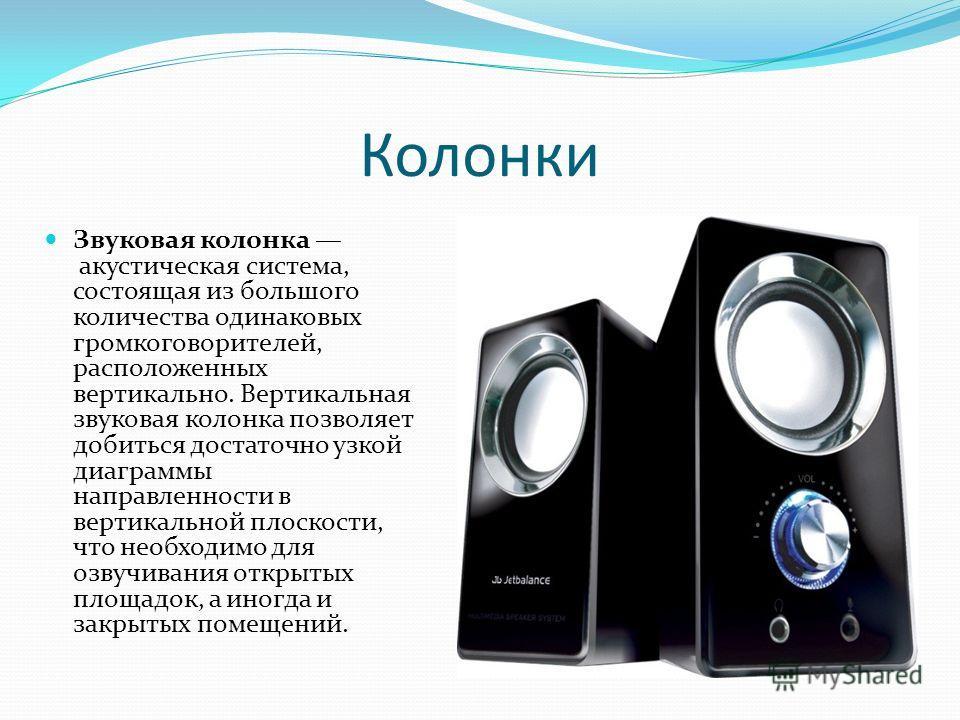 Колонки Звуковая колонка акустическая система, состоящая из большого количества одинаковых громкоговорителей, расположенных вертикально. Вертикальная звуковая колонка позволяет добиться достаточно узкой диаграммы направленности в вертикальной плоскос