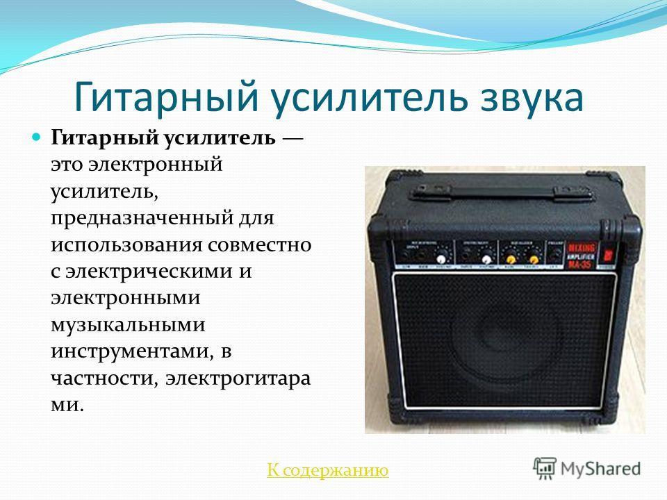 Гитарный усилитель звука Гитарный усилитель это электронный усилитель, предназначенный для использования совместно с электрическими и электронными музыкальными инструментами, в частности, электрогитара ми. К содержанию