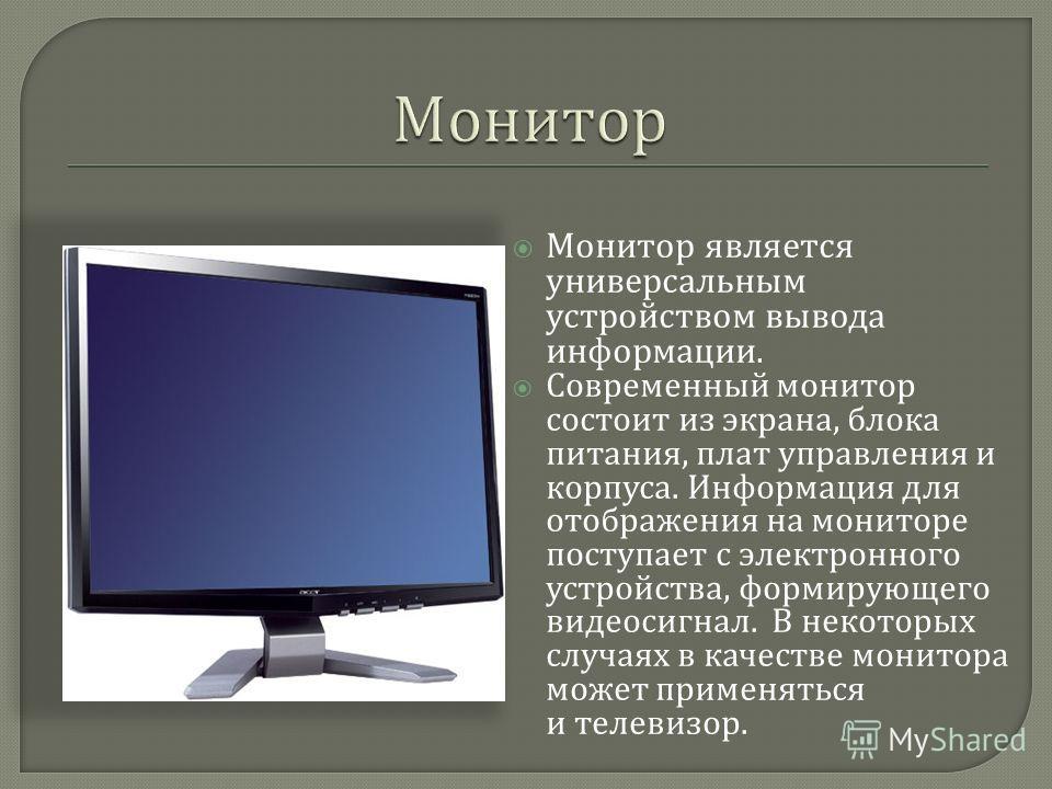 Монитор является универсальным устройством вывода информации. Современный монитор состоит из экрана, блока питания, плат управления и корпуса. Информация для отображения на мониторе поступает с электронного устройства, формирующего видеосигнал. В нек