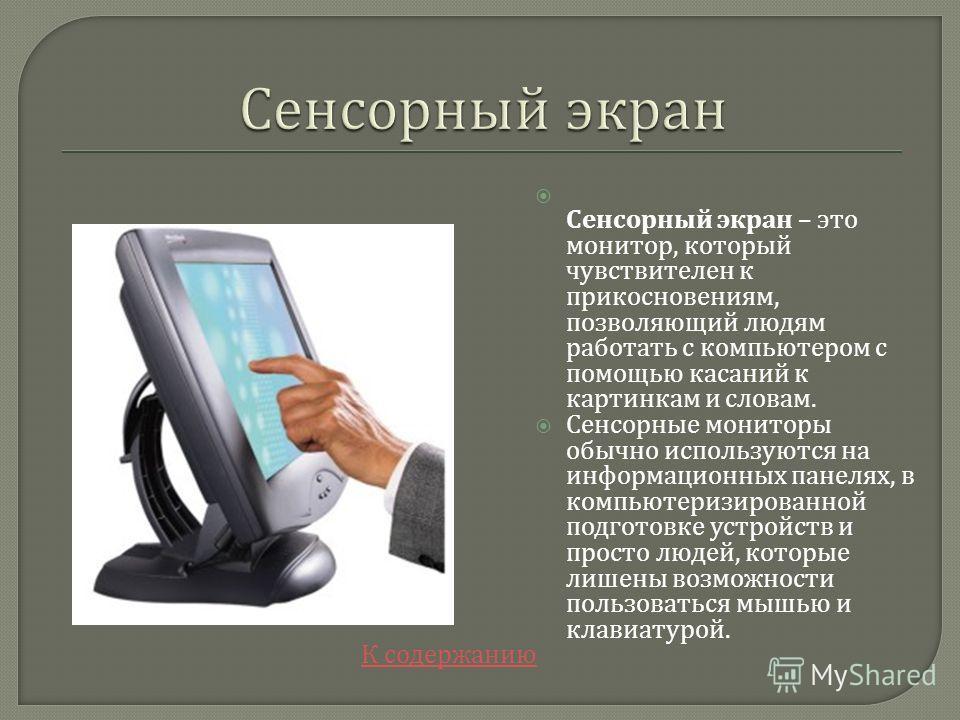 К содержанию Сенсорный экран – это монитор, который чувствителен к прикосновениям, позволяющий людям работать с компьютером с помощью касаний к картинкам и словам. Сенсорные мониторы обычно используются на информационных панелях, в компьютеризированн