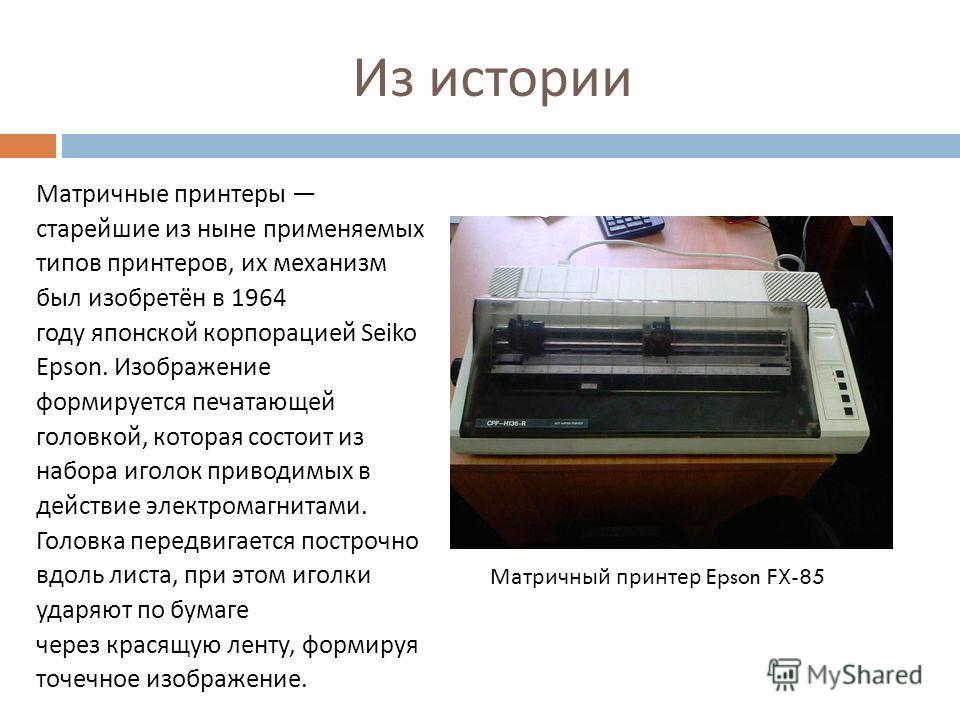 Из истории Матричные принтеры старейшие из ныне применяемых типов принтеров, их механизм был изобретён в 1964 году японской корпорацией Seiko Epson. Изображение формируется печатающей головкой, которая состоит из набора иголок приводимых в действие э