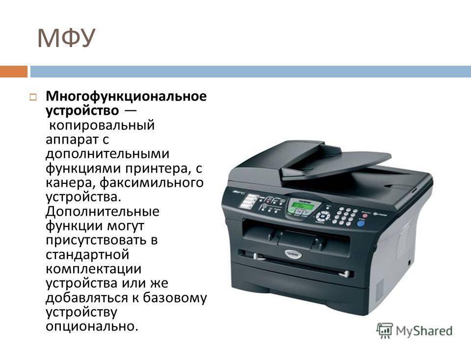 МФУ Многофункциональное устройство копировальный аппарат с дополнительными функциями принтера, сканера, факсимильного устройства. Дополнительные функции могут присутствовать в стандартной комплектации устройства или же добавляться к базовому устройст