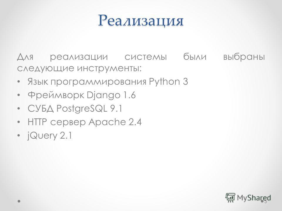 Реализация Для реализации системы были выбраны следующие инструменты: Язык программирования Python 3 Фреймворк Django 1.6 СУБД PostgreSQL 9.1 HTTP сервер Apache 2.4 jQuery 2.1 5