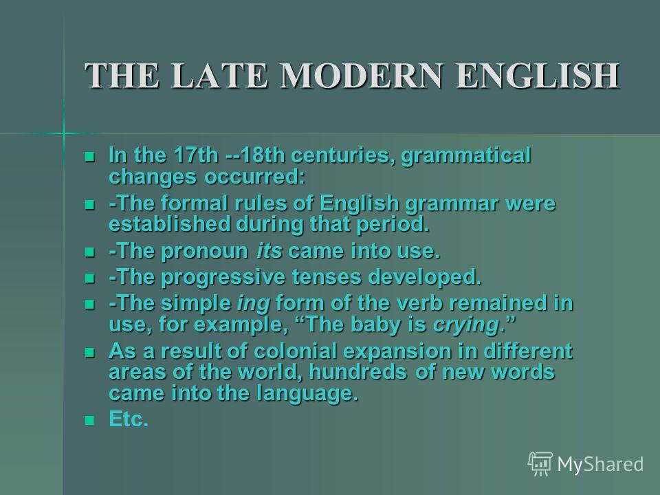 THE LATE MODERN ENGLISH In the 17th --18th centuries, grammatical changes occurred: -The formal rules of English grammar were established during that period. -The pronoun its came into use. -The progressive tenses developed. -The simple ing form of t