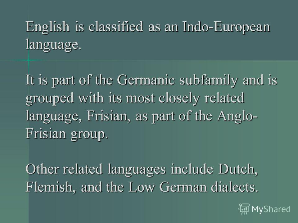 English is classified as an Indo-European language. It is part of the Germanic subfamily and is grouped with its most closely related language, Frisian, as part of the Anglo- Frisian group. Other related languages include Dutch, Flemish, and the Low