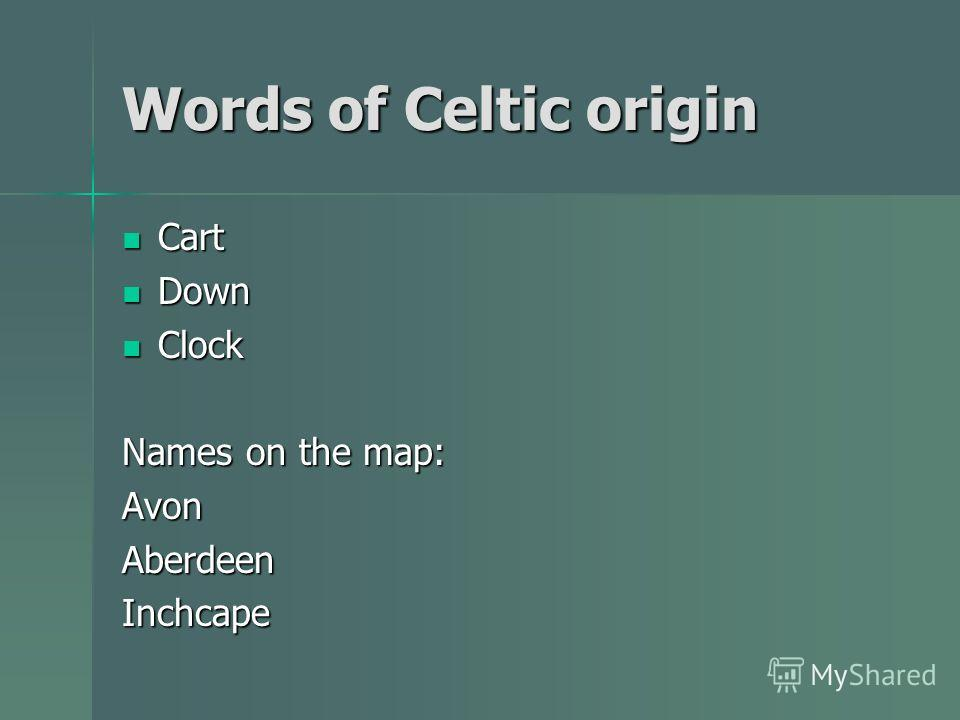 Words of Celtic origin Cart Cart Down Down Clock Clock Names on the map: AvonAberdeenInchcape