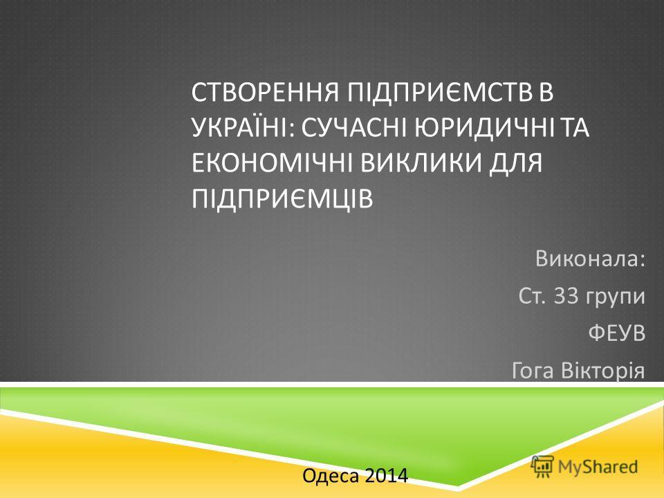 СТВОРЕННЯ ПІДПРИЄМСТВ В УКРАЇНІ : СУЧАСНІ ЮРИДИЧНІ ТА ЕКОНОМІЧНІ ВИКЛИКИ ДЛЯ ПІДПРИЄМЦІВ Виконала : Ст. 33 групи ФЕУВ Гога Вікторія Одеса 2014