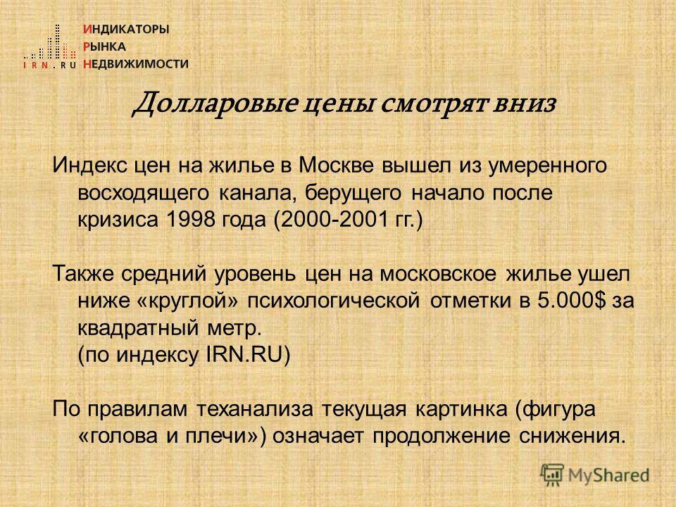 Долларовые цены смотрят вниз Индекс цен на жилье в Москве вышел из умеренного восходящего канала, берущего начало после кризиса 1998 года (2000-2001 гг.) Также средний уровень цен на московское жилье ушел ниже «круглой» психологической отметки в 5.00