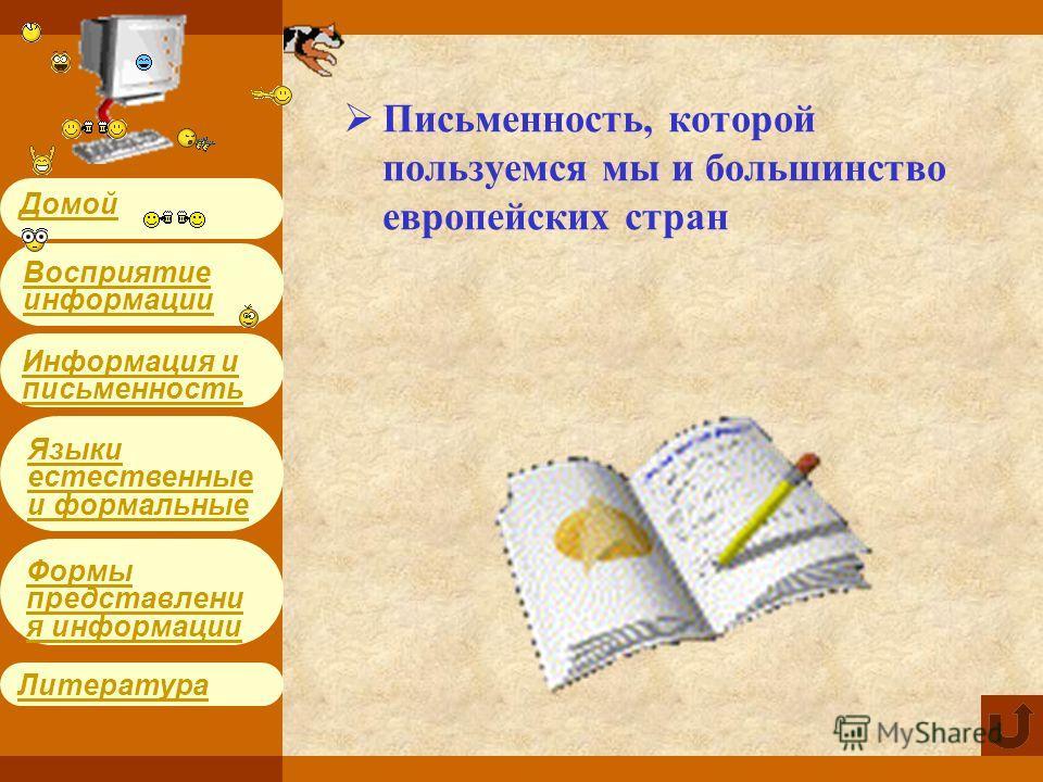 Информация и письменность Языки естественные и формальные Литература Формы представления информации Восприятие информации Домой Письменность, которой пользуемся мы и большинство европейских стран